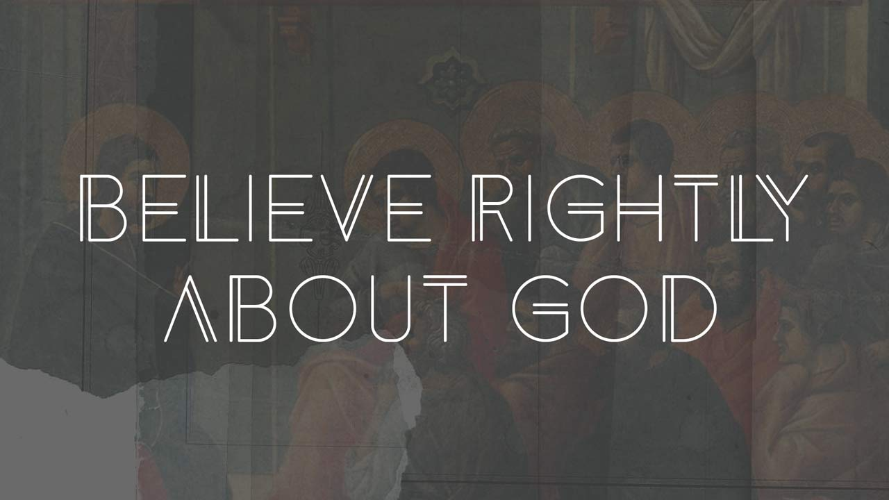 Believe Rightly about God